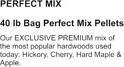 PERFECT MIX 40 lb Bag Perfect Mix Pellets Our EXCLUSIVE PREMIUM mix of the most popular hardwoods used today: Hickory, Cherry, Hard Maple & Apple.